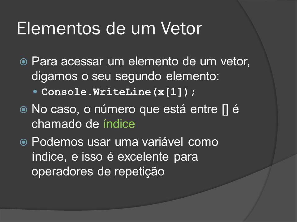 Elementos de um Vetor Para acessar um elemento de um vetor, digamos o seu segundo elemento: Console.WriteLine(x[1]);